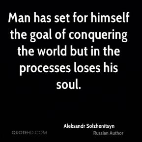 Man has set for himself the goal of conquering the world but in the processes loses his soul.
