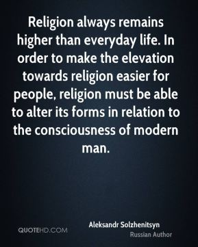 Religion always remains higher than everyday life. In order to make the elevation towards religion easier for people, religion must be able to alter its forms in relation to the consciousness of modern man.