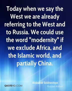 "Today when we say the West we are already referring to the West and to Russia. We could use the word ""modernity"" if we exclude Africa, and the Islamic world, and partially China."