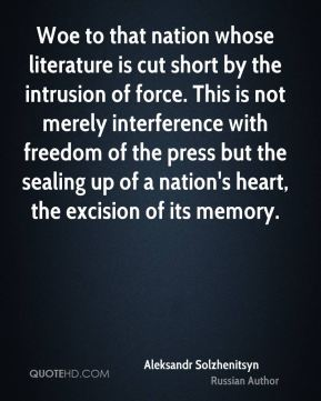 Woe to that nation whose literature is cut short by the intrusion of force. This is not merely interference with freedom of the press but the sealing up of a nation's heart, the excision of its memory.