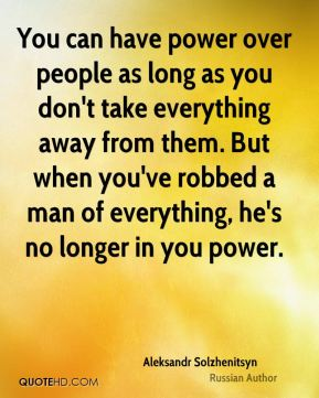 You can have power over people as long as you don't take everything away from them. But when you've robbed a man of everything, he's no longer in you power.