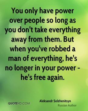 You only have power over people so long as you don't take everything away from them. But when you've robbed a man of everything, he's no longer in your power - he's free again.