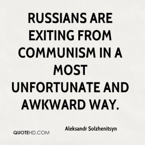 Aleksandr Solzhenitsyn - Russians are exiting from communism in a most unfortunate and awkward way.