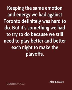 Alex Kovalev - Keeping the same emotion and energy we had against Toronto definitely was hard to do. But it's something we had to try to do because we still need to play better and better each night to make the playoffs.