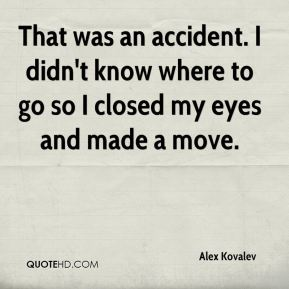 Alex Kovalev - That was an accident. I didn't know where to go so I closed my eyes and made a move.