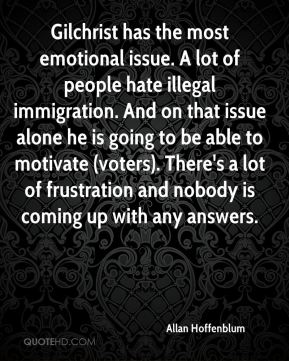 Gilchrist has the most emotional issue. A lot of people hate illegal immigration. And on that issue alone he is going to be able to motivate (voters). There's a lot of frustration and nobody is coming up with any answers.