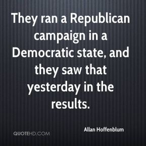 Allan Hoffenblum - They ran a Republican campaign in a Democratic state, and they saw that yesterday in the results.