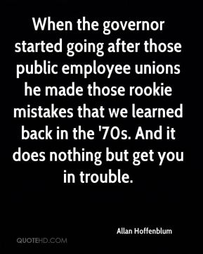 When the governor started going after those public employee unions he made those rookie mistakes that we learned back in the '70s. And it does nothing but get you in trouble.