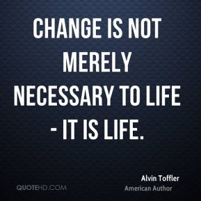 Alvin Toffler - Change is not merely necessary to life - it is life.
