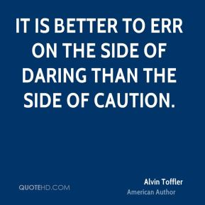 It is better to err on the side of daring than the side of caution.