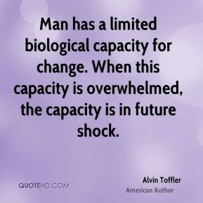 Alvin Toffler - Man has a limited biological capacity for change. When this capacity is overwhelmed, the capacity is in future shock.