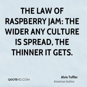 The Law of Raspberry Jam: the wider any culture is spread, the thinner it gets.