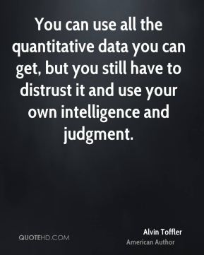 You can use all the quantitative data you can get, but you still have to distrust it and use your own intelligence and judgment.