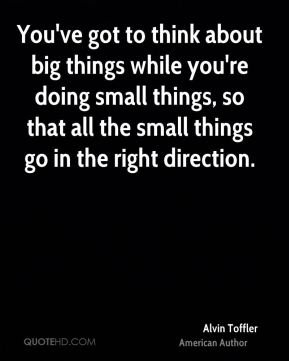 You've got to think about big things while you're doing small things, so that all the small things go in the right direction.
