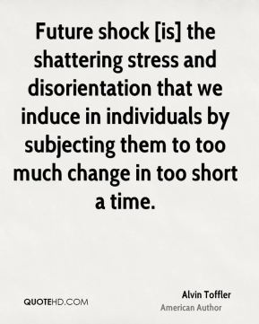 Alvin Toffler - Future shock [is] the shattering stress and disorientation that we induce in individuals by subjecting them to too much change in too short a time.