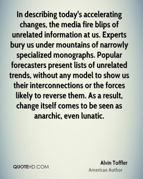 Alvin Toffler - In describing today's accelerating changes, the media fire blips of unrelated information at us. Experts bury us under mountains of narrowly specialized monographs. Popular forecasters present lists of unrelated trends, without any model to show us their interconnections or the forces likely to reverse them. As a result, change itself comes to be seen as anarchic, even lunatic.