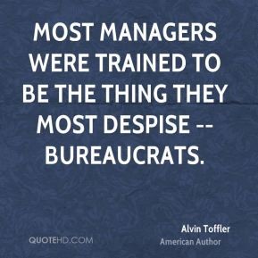 Alvin Toffler - Most managers were trained to be the thing they most despise -- bureaucrats.