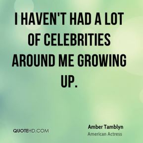 Amber Tamblyn - I haven't had a lot of celebrities around me growing up.