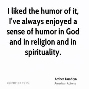 Amber Tamblyn - I liked the humor of it, I've always enjoyed a sense of humor in God and in religion and in spirituality.
