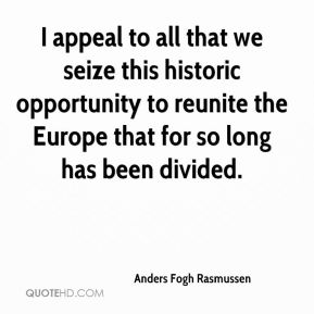 Anders Fogh Rasmussen - I appeal to all that we seize this historic opportunity to reunite the Europe that for so long has been divided.