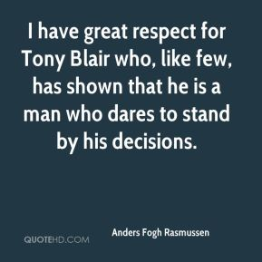 I have great respect for Tony Blair who, like few, has shown that he is a man who dares to stand by his decisions.