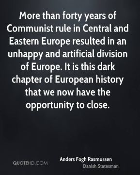 Anders Fogh Rasmussen - More than forty years of Communist rule in Central and Eastern Europe resulted in an unhappy and artificial division of Europe. It is this dark chapter of European history that we now have the opportunity to close.