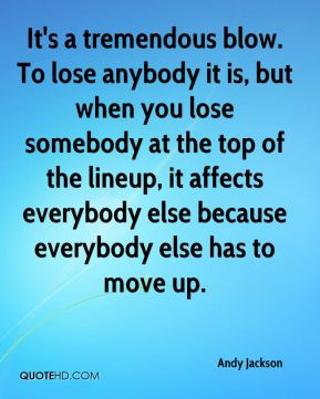 It's a tremendous blow. To lose anybody it is, but when you lose somebody at the top of the lineup, it affects everybody else because everybody else has to move up.