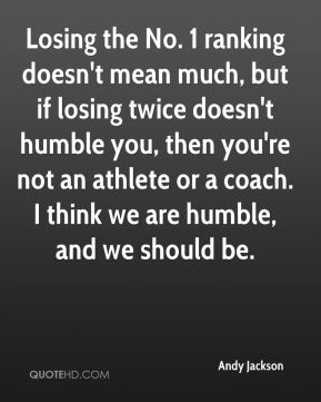 Andy Jackson - Losing the No. 1 ranking doesn't mean much, but if losing twice doesn't humble you, then you're not an athlete or a coach. I think we are humble, and we should be.