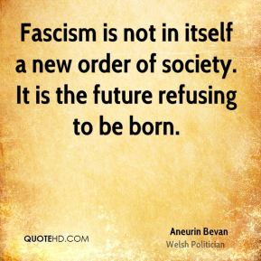 Fascism is not in itself a new order of society. It is the future refusing to be born.