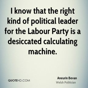I know that the right kind of political leader for the Labour Party is a desiccated calculating machine.