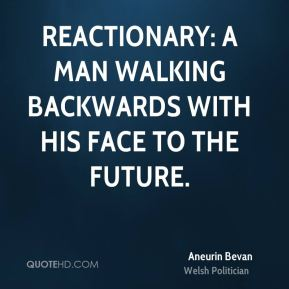 Aneurin Bevan - Reactionary: a man walking backwards with his face to the future.