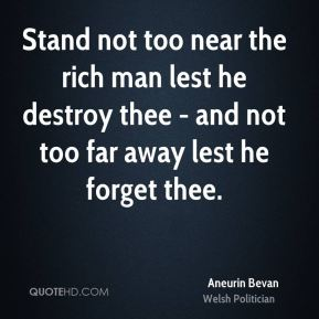 Stand not too near the rich man lest he destroy thee - and not too far away lest he forget thee.