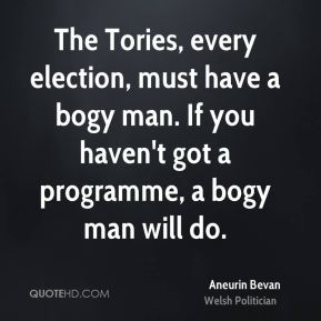 The Tories, every election, must have a bogy man. If you haven't got a programme, a bogy man will do.