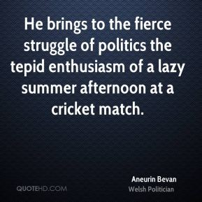Aneurin Bevan - He brings to the fierce struggle of politics the tepid enthusiasm of a lazy summer afternoon at a cricket match.