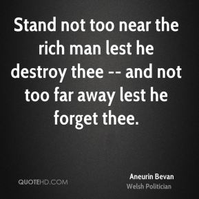Stand not too near the rich man lest he destroy thee -- and not too far away lest he forget thee.