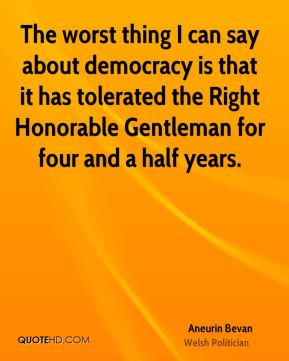 The worst thing I can say about democracy is that it has tolerated the Right Honorable Gentleman for four and a half years.