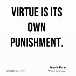 Virtue is its own punishment.