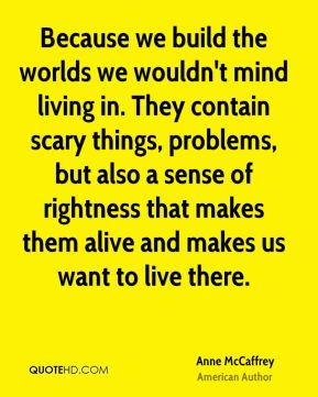 Anne McCaffrey - Because we build the worlds we wouldn't mind living in. They contain scary things, problems, but also a sense of rightness that makes them alive and makes us want to live there.