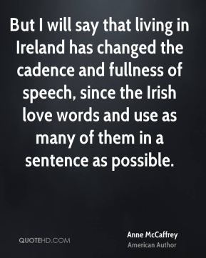 But I will say that living in Ireland has changed the cadence and fullness of speech, since the Irish love words and use as many of them in a sentence as possible.