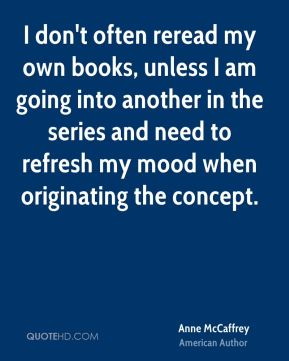 I don't often reread my own books, unless I am going into another in the series and need to refresh my mood when originating the concept.