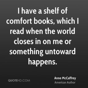 Anne McCaffrey - I have a shelf of comfort books, which I read when the world closes in on me or something untoward happens.