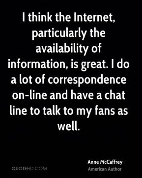 I think the Internet, particularly the availability of information, is great. I do a lot of correspondence on-line and have a chat line to talk to my fans as well.