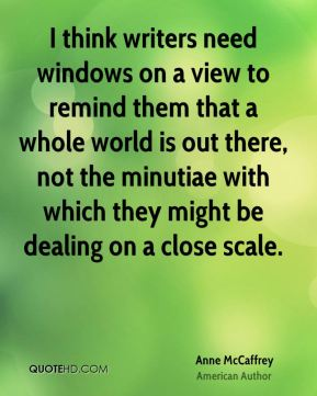 I think writers need windows on a view to remind them that a whole world is out there, not the minutiae with which they might be dealing on a close scale.