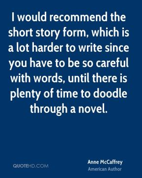 I would recommend the short story form, which is a lot harder to write since you have to be so careful with words, until there is plenty of time to doodle through a novel.