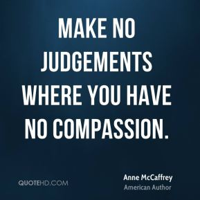 Make no judgements where you have no compassion.