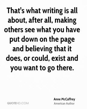 Anne McCaffrey - That's what writing is all about, after all, making others see what you have put down on the page and believing that it does, or could, exist and you want to go there.