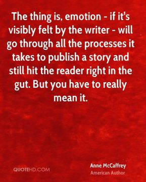 The thing is, emotion - if it's visibly felt by the writer - will go through all the processes it takes to publish a story and still hit the reader right in the gut. But you have to really mean it.