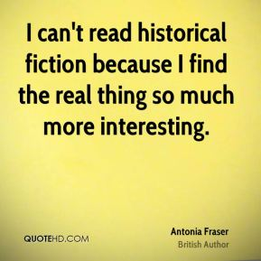 I can't read historical fiction because I find the real thing so much more interesting.