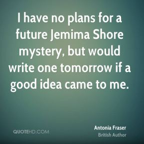 I have no plans for a future Jemima Shore mystery, but would write one tomorrow if a good idea came to me.