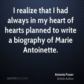 I realize that I had always in my heart of hearts planned to write a biography of Marie Antoinette.